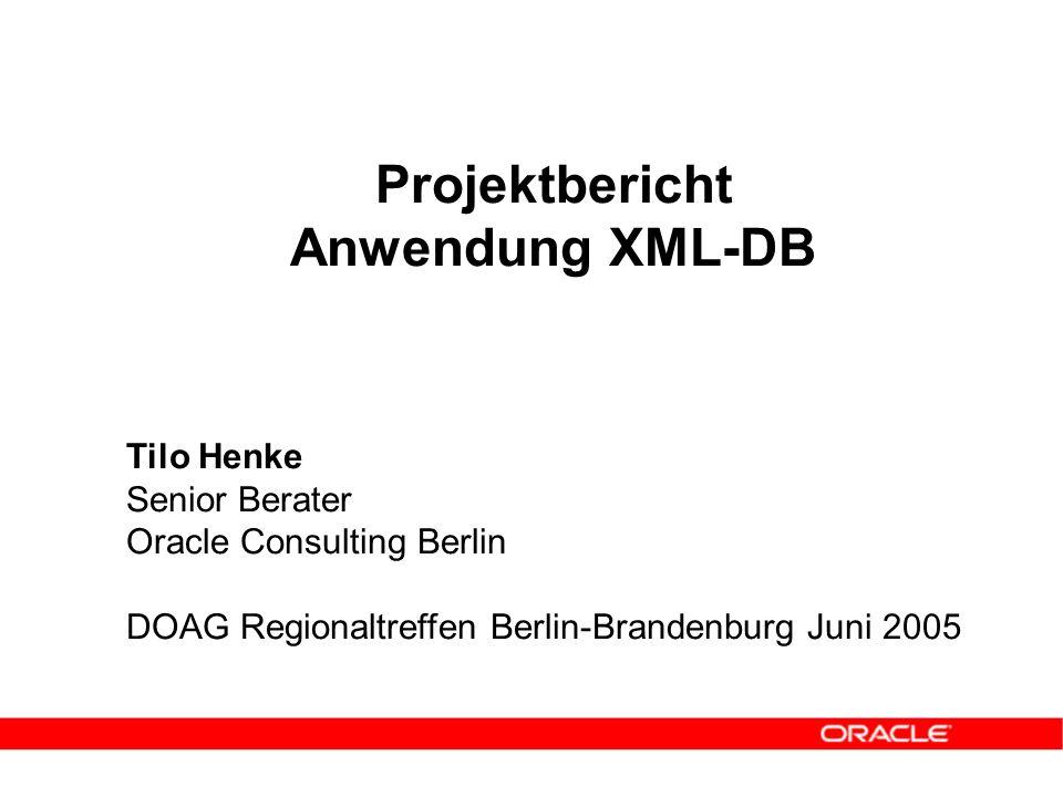 Projektbericht Anwendung XML-DB Tilo Henke Senior Berater Oracle Consulting Berlin DOAG Regionaltreffen Berlin-Brandenburg Juni 2005