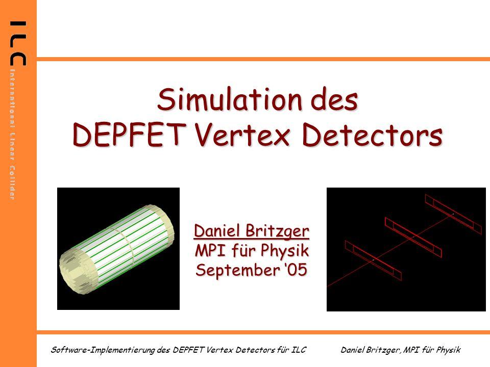 Daniel Britzger, MPI für PhysikSoftware-Implementierung des DEPFET Vertex Detectors für ILC Simulation des DEPFET Vertex Detectors Daniel Britzger MPI für Physik September '05