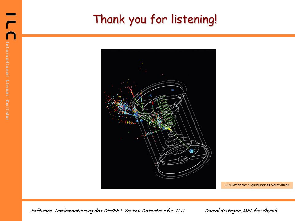 Daniel Britzger, MPI für PhysikSoftware-Implementierung des DEPFET Vertex Detectors für ILC Thank you for listening.