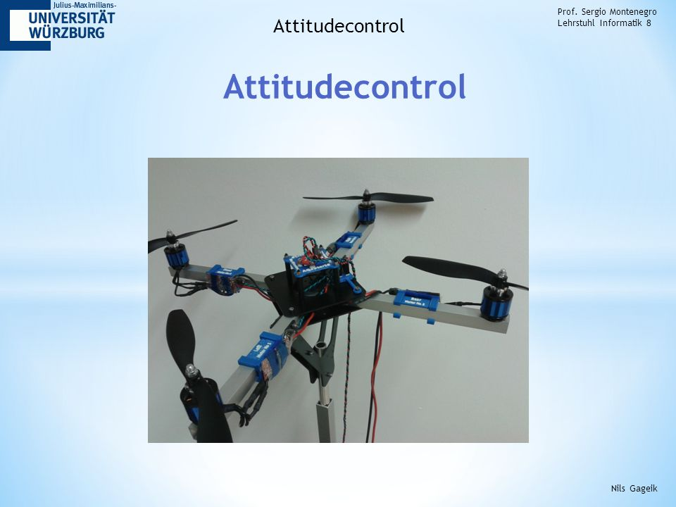 Attitudecontrol Prof. Sergio Montenegro Lehrstuhl Informatik 8 Attitudecontrol Nils Gageik