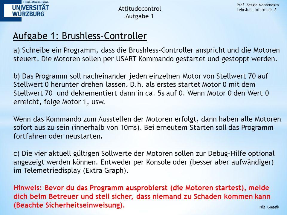 Aufgabe 1: Brushless-Controller Prof. Sergio Montenegro Lehrstuhl Informatik 8 Nils Gageik a) Schreibe ein Programm, dass die Brushless-Controller ans