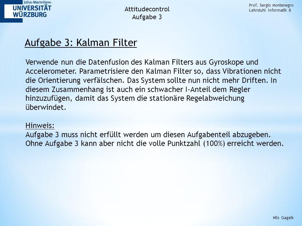 Aufgabe 3: Kalman Filter Prof. Sergio Montenegro Lehrstuhl Informatik 8 Nils Gageik Verwende nun die Datenfusion des Kalman Filters aus Gyroskope und
