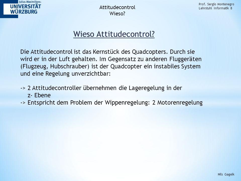 Wieso Attitudecontrol? Prof. Sergio Montenegro Lehrstuhl Informatik 8 Nils Gageik Die Attitudecontrol ist das Kernstück des Quadcopters. Durch sie wir