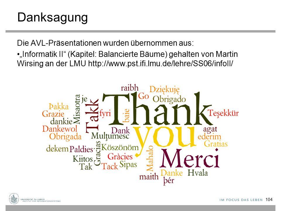 """Danksagung Die AVL-Präsentationen wurden übernommen aus: """"Informatik II (Kapitel: Balancierte Bäume) gehalten von Martin Wirsing an der LMU http://www.pst.ifi.lmu.de/lehre/SS06/infoII/ 104"""