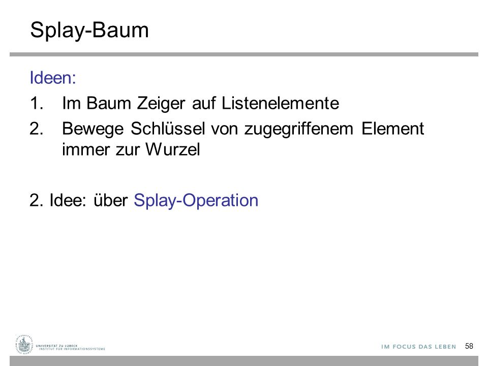 58 Splay-Baum Ideen: 1.Im Baum Zeiger auf Listenelemente 2.Bewege Schlüssel von zugegriffenem Element immer zur Wurzel 2.