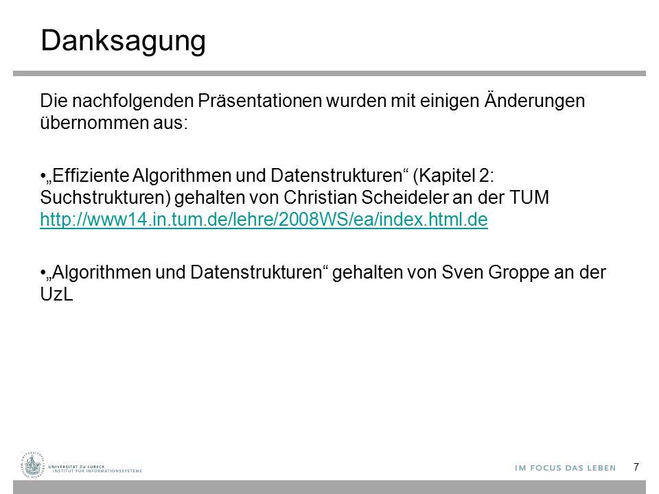 """Danksagung Die nachfolgenden Präsentationen wurden mit einigen Änderungen übernommen aus: """"Effiziente Algorithmen und Datenstrukturen (Kapitel 2: Suchstrukturen) gehalten von Christian Scheideler an der TUM http://www14.in.tum.de/lehre/2008WS/ea/index.html.de http://www14.in.tum.de/lehre/2008WS/ea/index.html.de """"Algorithmen und Datenstrukturen gehalten von Sven Groppe an der UzL 7"""