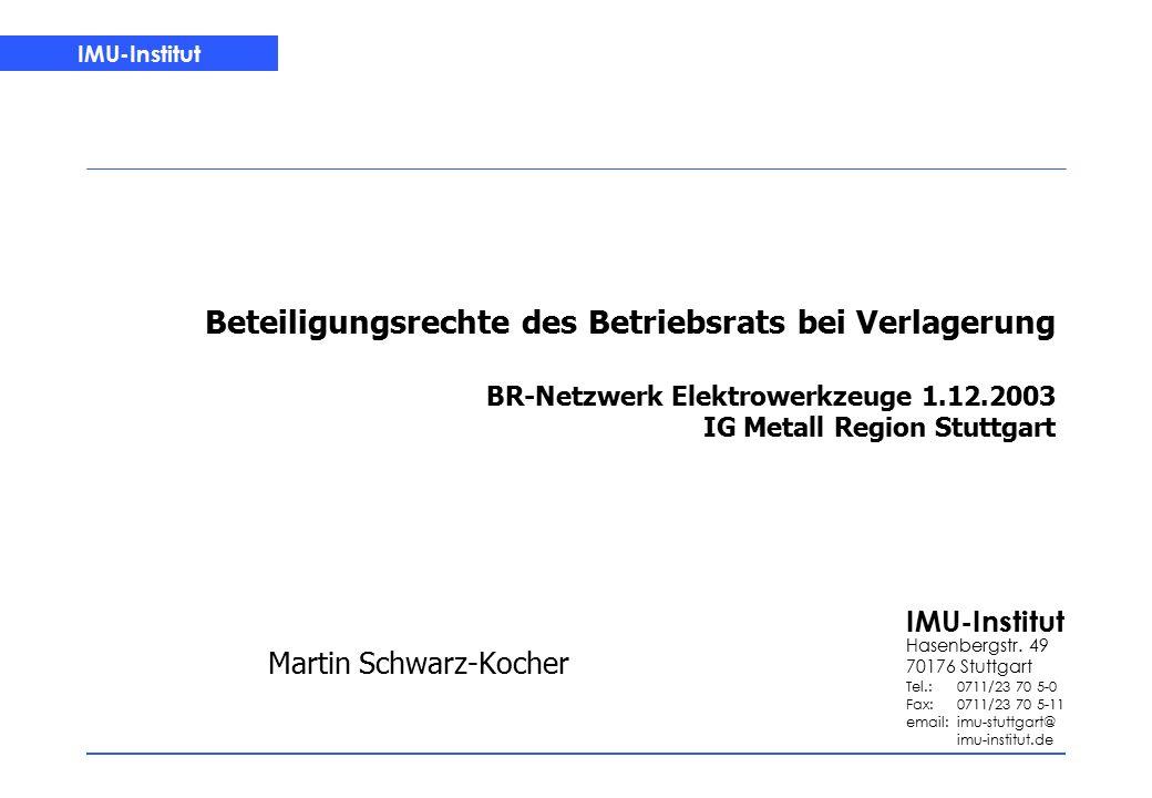 IMU-Institut Beteiligungsrechte des Betriebsrats bei Verlagerung BR-Netzwerk Elektrowerkzeuge 1.12.2003 IG Metall Region Stuttgart Martin Schwarz-Kocher IMU-Institut Hasenbergstr.