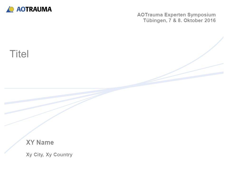 XY Name Xy City, Xy Country AOTrauma Experten Symposium Tübingen, 7 & 8. Oktober 2016 Titel