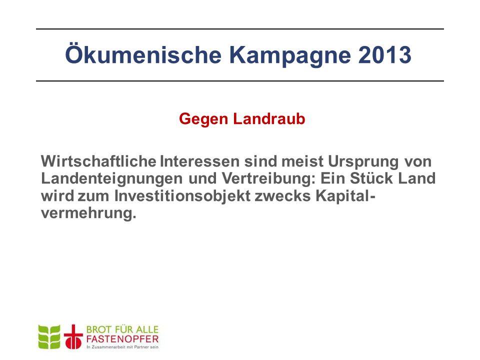 Ökumenische Kampagne 2013 Gegen Landraub Wirtschaftliche Interessen sind meist Ursprung von Landenteignungen und Vertreibung: Ein Stück Land wird zum Investitionsobjekt zwecks Kapital- vermehrung.