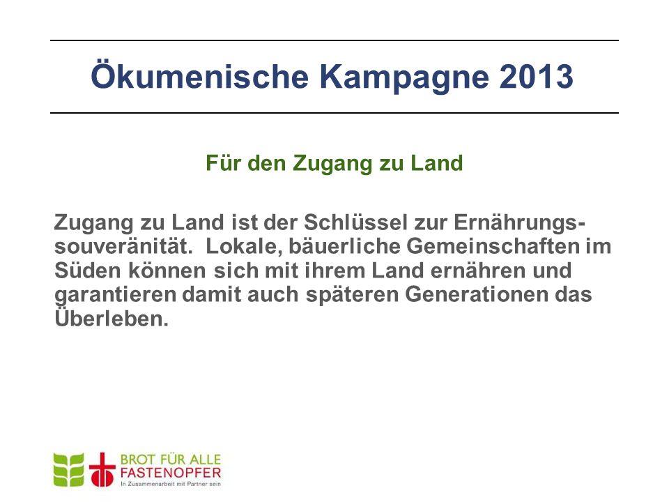 Ökumenische Kampagne 2013 Für den Zugang zu Land Zugang zu Land ist der Schlüssel zur Ernährungs- souveränität. Lokale, bäuerliche Gemeinschaften im S