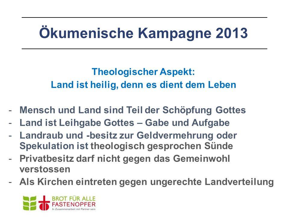 Ökumenische Kampagne 2013 Theologischer Aspekt: Land ist heilig, denn es dient dem Leben -Mensch und Land sind Teil der Schöpfung Gottes -Land ist Lei