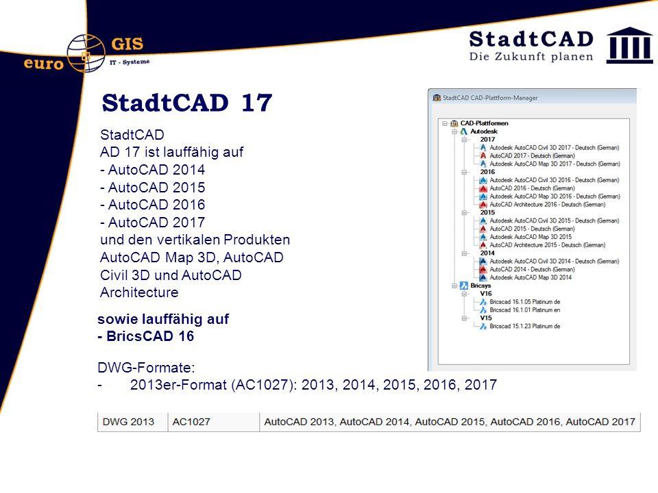 StadtCAD 17 StadtCAD AD 17 ist lauffähig auf - AutoCAD 2014 - AutoCAD 2015 - AutoCAD 2016 - AutoCAD 2017 und den vertikalen Produkten AutoCAD Map 3D, AutoCAD Civil 3D und AutoCAD Architecture DWG-Formate: -2013er-Format (AC1027): 2013, 2014, 2015, 2016, 2017 sowie lauffähig auf - BricsCAD 16