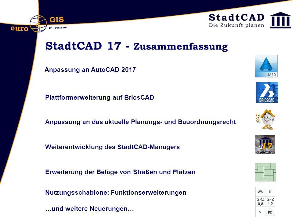 StadtCAD 17 - Zusammenfassung Anpassung an AutoCAD 2017 Plattformerweiterung auf BricsCAD Anpassung an das aktuelle Planungs- und Bauordnungsrecht Weiterentwicklung des StadtCAD-Managers Erweiterung der Beläge von Straßen und Plätzen Nutzungsschablone: Funktionserweiterungen …und weitere Neuerungen…