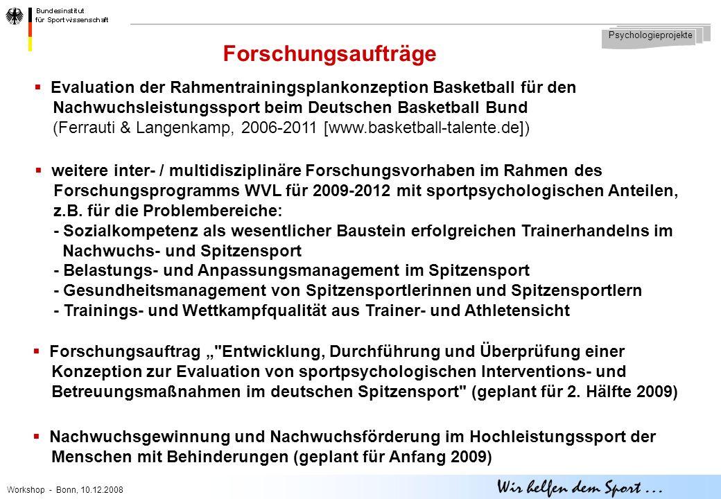 Workshop - Bonn, 10.12.2008 Forschungsaufträge Psychologieprojekte  Evaluation der Rahmentrainingsplankonzeption Basketball für den Nachwuchsleistungssport beim Deutschen Basketball Bund (Ferrauti & Langenkamp, 2006-2011 [www.basketball-talente.de])  weitere inter- / multidisziplinäre Forschungsvorhaben im Rahmen des Forschungsprogramms WVL für 2009-2012 mit sportpsychologischen Anteilen, z.B.