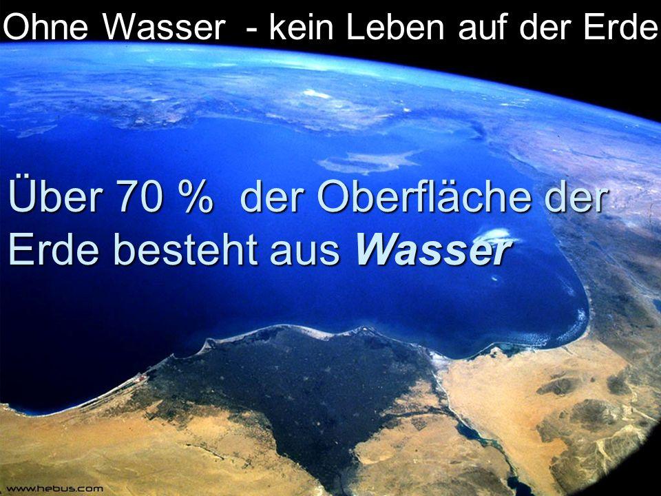  Über 70 % der Oberfläche der Erde besteht aus Wasser Ohne Wasser - kein Leben auf der Erde