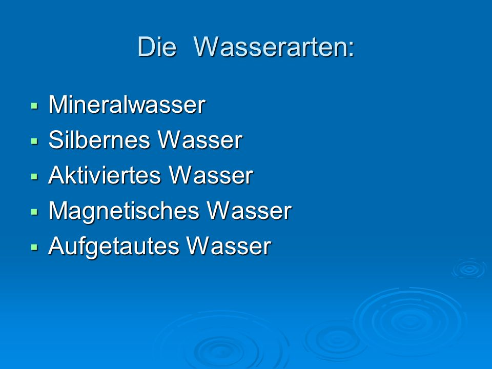 Die Wasserarten:  Mineralwasser  Silbernes Wasser  Aktiviertes Wasser  Magnetisches Wasser  Aufgetautes Wasser