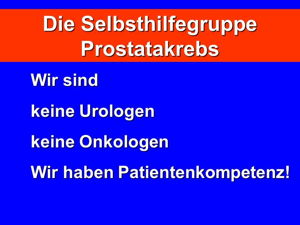 Die Selbsthilfegruppe Prostatakrebs Wir sind keine Urologen keine Onkologen keine Onkologen Wir haben Patientenkompetenz!
