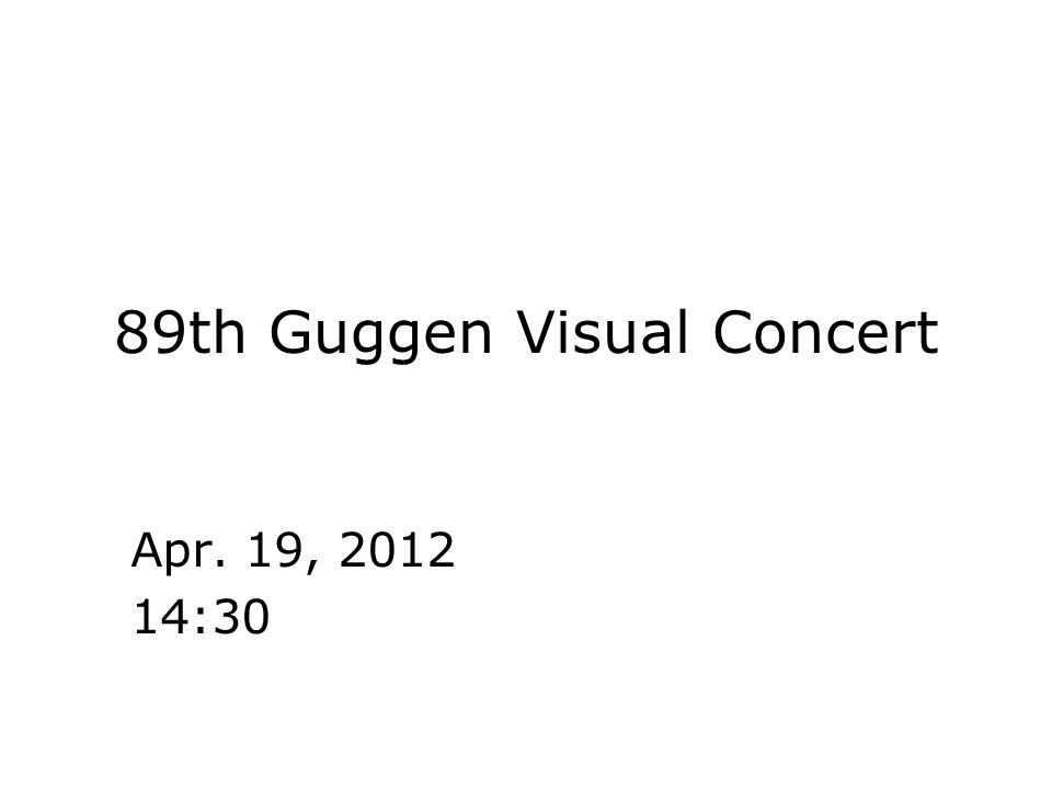 89th Guggen Visual Concert Apr. 19, 2012 14:30
