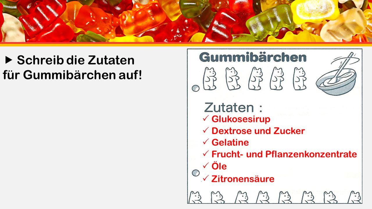  Glukosesirup  Dextrose und Zucker  Gelatine  Frucht- und Pflanzenkonzentrate  Öle  Zitronensäure  Schreib die Zutaten für Gummibärchen auf!