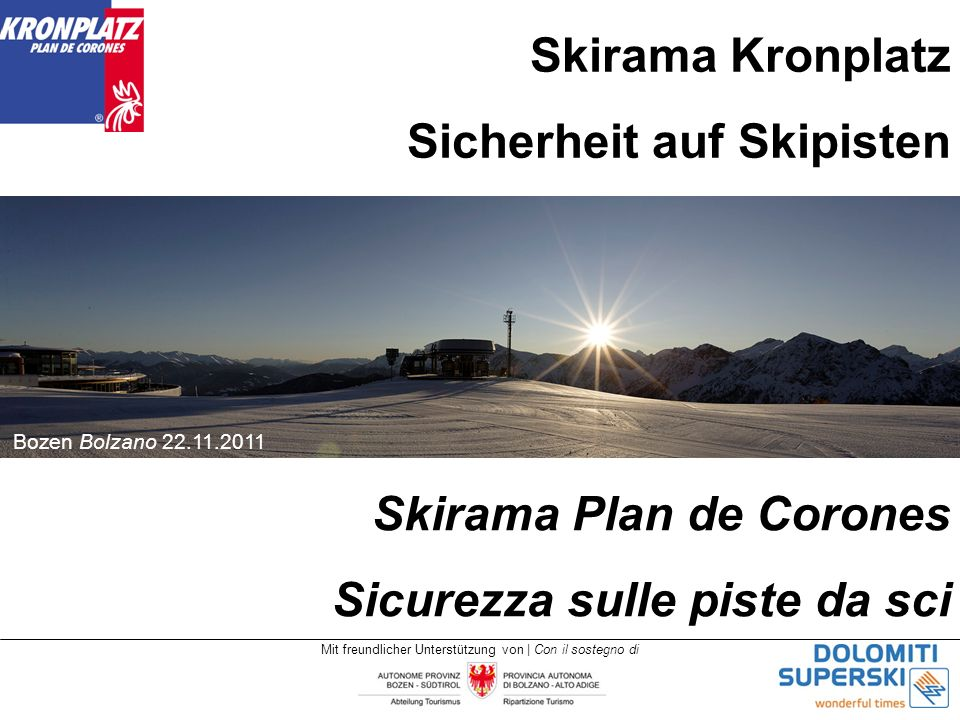 Mit freundlicher Unterstützung von | Con il sostegno di Skirama Kronplatz Sicherheit auf Skipisten Bozen Bolzano 22.11.2011 Skirama Plan de Corones Sicurezza sulle piste da sci