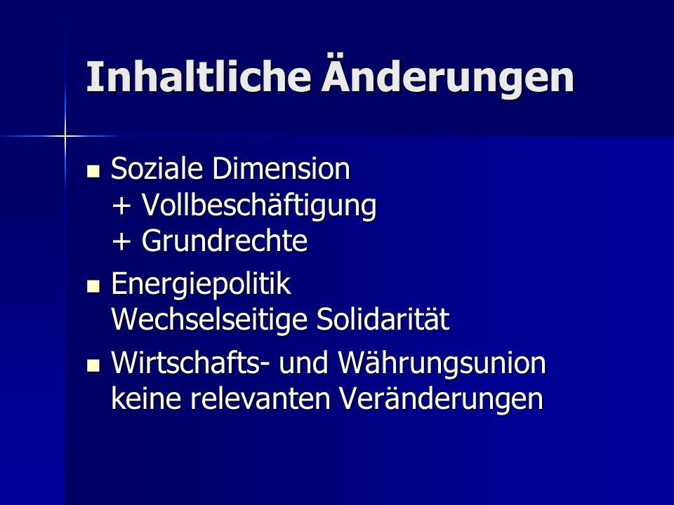 Inhaltliche Änderungen Soziale Dimension + Vollbeschäftigung + Grundrechte Soziale Dimension + Vollbeschäftigung + Grundrechte Energiepolitik Wechselseitige Solidarität Energiepolitik Wechselseitige Solidarität Wirtschafts- und Währungsunion keine relevanten Veränderungen Wirtschafts- und Währungsunion keine relevanten Veränderungen
