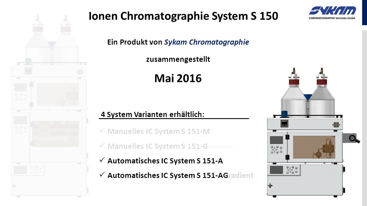 Ion Chromatography System S 150 For more Information, please contact your Distributor or Sykam Chromatographie Vertriebs GmbH Carl-von-Linde-Straße 2 82256 Fürstenfeldbruck (Germany) Email: info@Sykam.de Web: http://www.Sykam.de