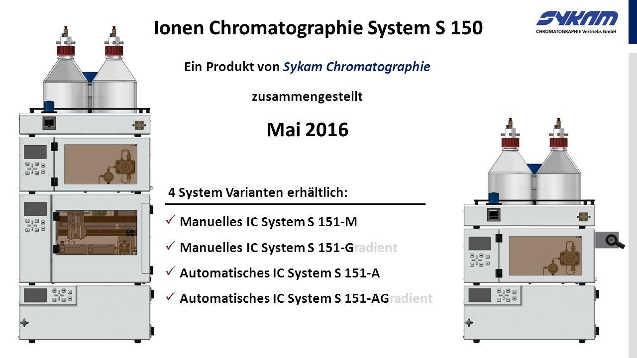 Ionen Chromatographie System S 150 Ein Produkt von Sykam Chromatographie zusammengestellt Mai 2016 4 System Varianten erhältlich: Manuelles IC System