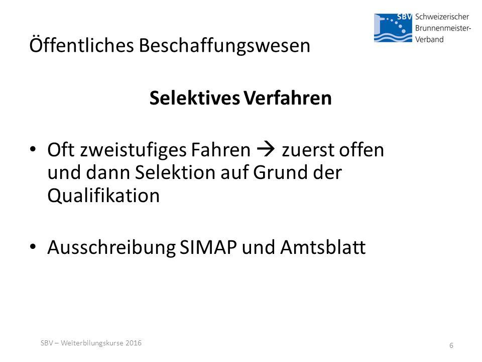 Öffentliches Beschaffungswesen Selektives Verfahren Oft zweistufiges Fahren  zuerst offen und dann Selektion auf Grund der Qualifikation Ausschreibung SIMAP und Amtsblatt SBV – Weiterbilungskurse 2016 6