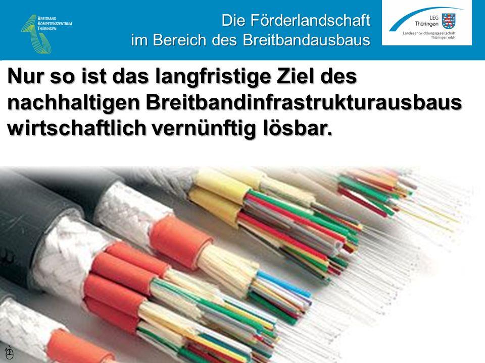 Nur so ist das langfristige Ziel des nachhaltigen Breitbandinfrastrukturausbaus wirtschaftlich vernünftig lösbar. Die Förderlandschaft im Bereich des