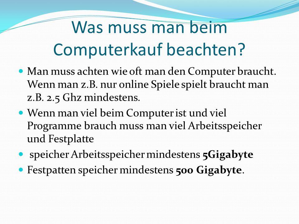 Was muss man beim Computerkauf beachten? Man muss achten wie oft man den Computer braucht. Wenn man z.B. nur online Spiele spielt braucht man z.B. 2.5