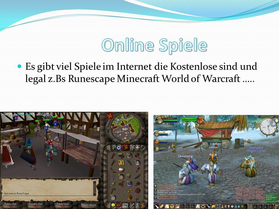 Es gibt viel Spiele im Internet die Kostenlose sind und legal z.Bs Runescape Minecraft World of Warcraft …..