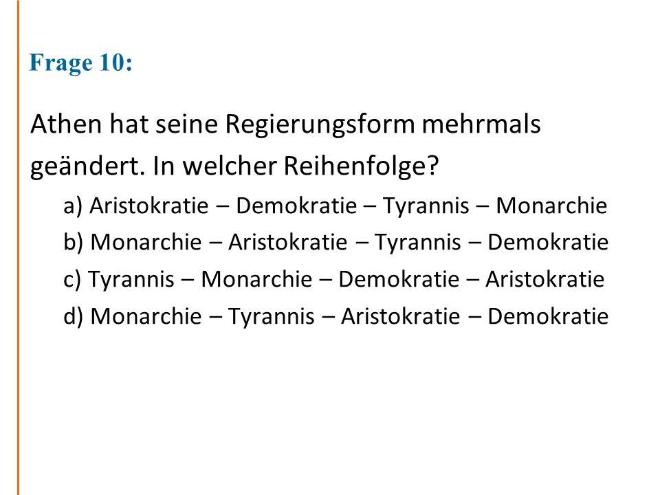Frage 10: Athen hat seine Regierungsform mehrmals geändert. In welcher Reihenfolge? a) Aristokratie – Demokratie – Tyrannis – Monarchie b) Monarchie –