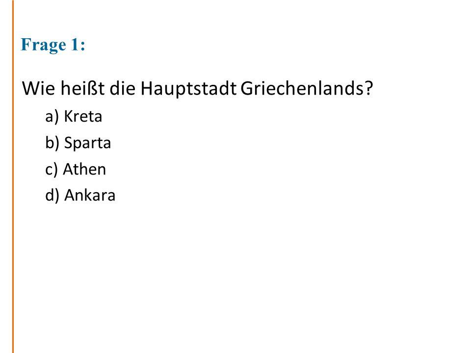 Frage 1: Wie heißt die Hauptstadt Griechenlands? a) Kreta b) Sparta c) Athen d) Ankara