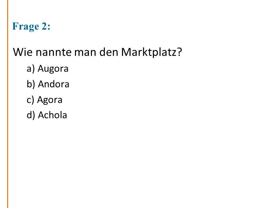 Frage 2: Wie nannte man den Marktplatz? a) Augora b) Andora c) Agora d) Achola