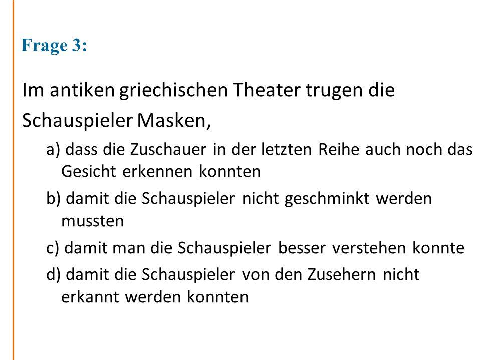 Frage 3: Im antiken griechischen Theater trugen die Schauspieler Masken, a) dass die Zuschauer in der letzten Reihe auch noch das Gesicht erkennen kon