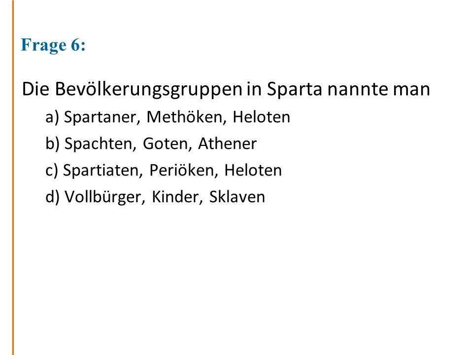 Frage 6: Die Bevölkerungsgruppen in Sparta nannte man a) Spartaner, Methöken, Heloten b) Spachten, Goten, Athener c) Spartiaten, Periöken, Heloten d) Vollbürger, Kinder, Sklaven