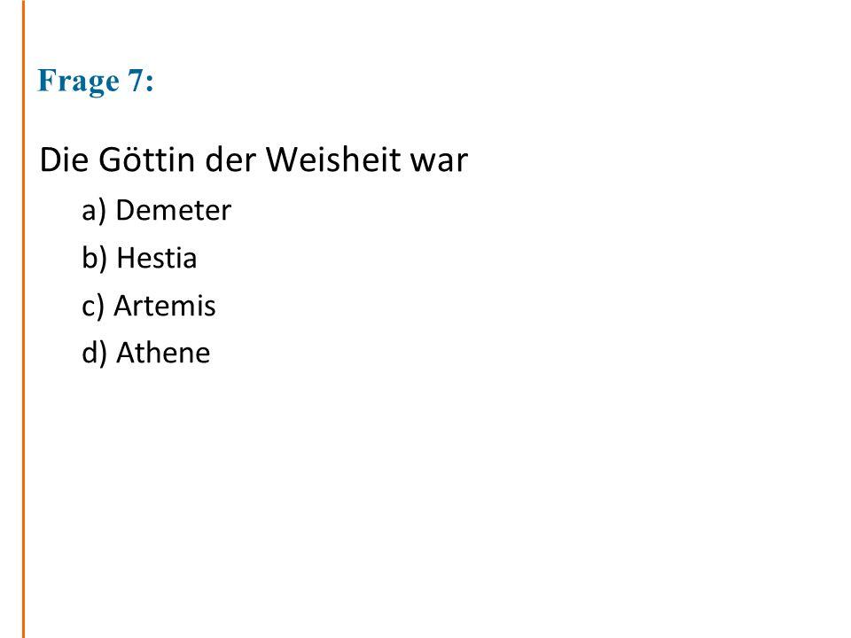 Frage 7: Die Göttin der Weisheit war a) Demeter b) Hestia c) Artemis d) Athene
