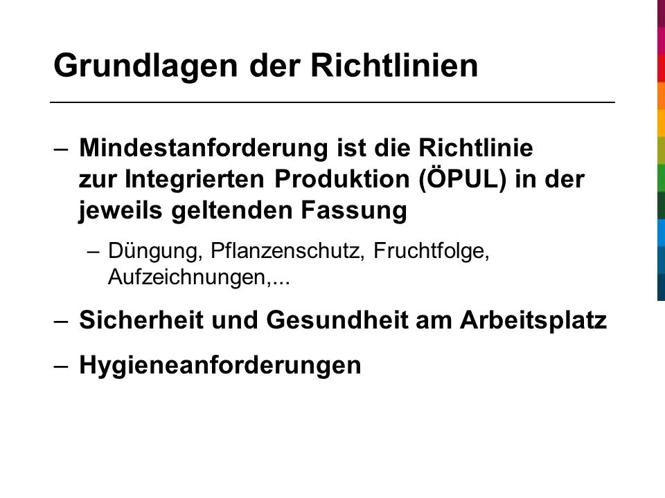 Grundlagen der Richtlinien –Mindestanforderung ist die Richtlinie zur Integrierten Produktion (ÖPUL) in der jeweils geltenden Fassung –Düngung, Pflanzenschutz, Fruchtfolge, Aufzeichnungen,...