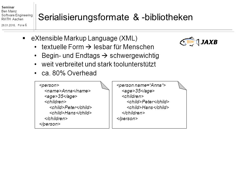 Seminar Ben Mainz Software Engineering RWTH Aachen 26.01.2015, Folie 6 Serialisierungsformate & -bibliotheken  eXtensible Markup Language (XML) textuelle Form  lesbar für Menschen Begin- und Endtags  schwergewichtig weit verbreitet und stark toolunterstützt ca.