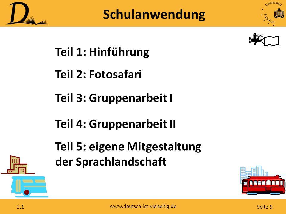 Seite 5 www.deutsch-ist-vielseitig.de 1.1 Teil 1: Hinführung Teil 2: Fotosafari Teil 3: Gruppenarbeit I Teil 4: Gruppenarbeit II Teil 5: eigene Mitgestaltung der Sprachlandschaft Schulanwendung
