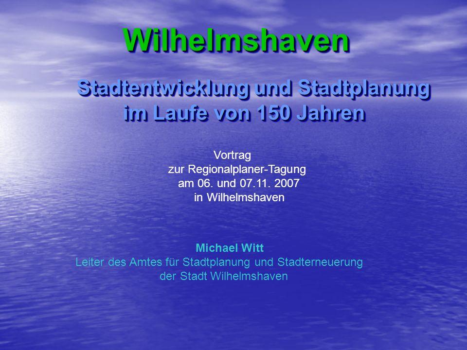 Wilhelmshaven Wilhelmshaven Stadtentwicklung und Stadtplanung im Laufe von 150 Jahren im Laufe von 150 Jahren Stadtentwicklung und Stadtplanung im Lau