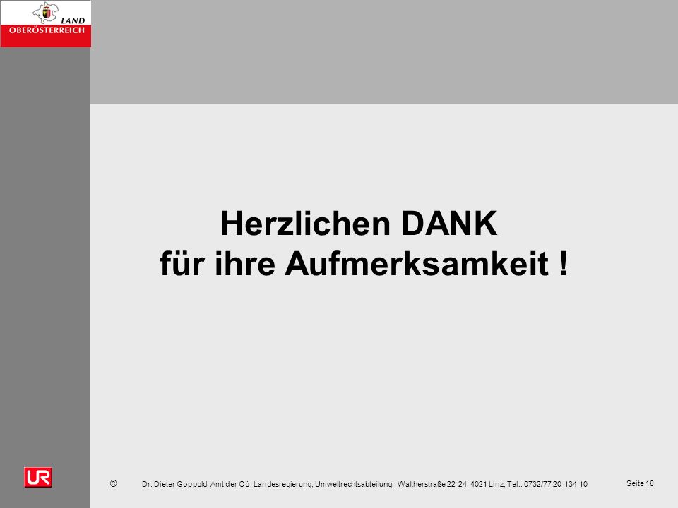 © Dr. Dieter Goppold, Amt der Oö. Landesregierung, Umweltrechtsabteilung, Waltherstraße 22-24, 4021 Linz; Tel.: 0732/77 20-134 10 Seite 18 Herzlichen