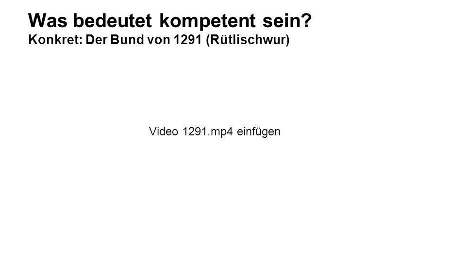 Was bedeutet kompetent sein? Konkret: Der Bund von 1291 (Rütlischwur) Video 1291.mp4 einfügen