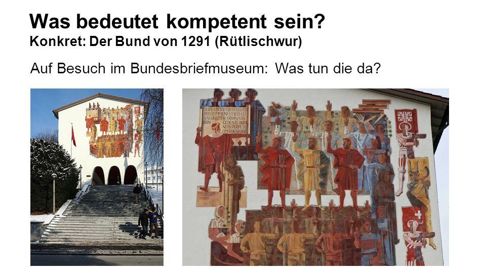 Was bedeutet kompetent sein? Konkret: Der Bund von 1291 (Rütlischwur) Auf Besuch im Bundesbriefmuseum: Was tun die da?