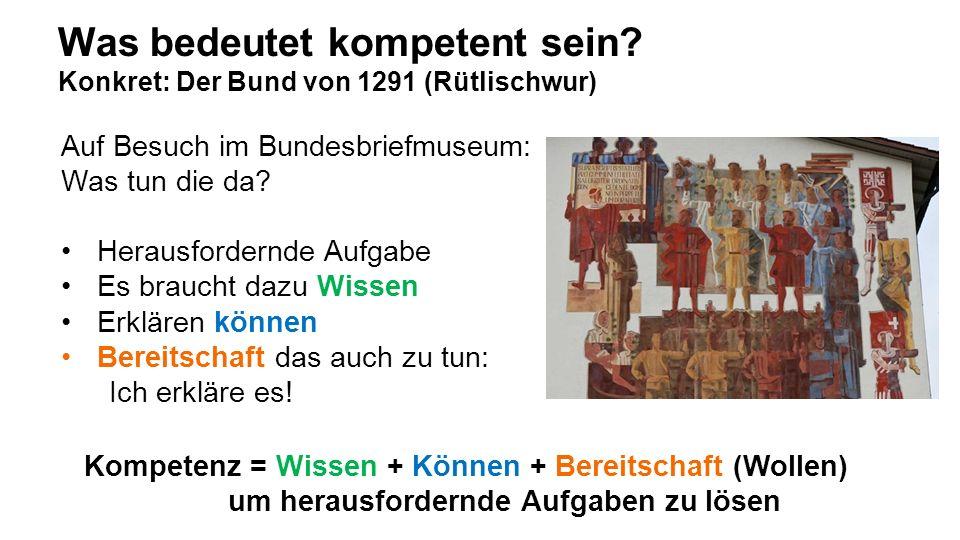 Was bedeutet kompetent sein? Konkret: Der Bund von 1291 (Rütlischwur) Auf Besuch im Bundesbriefmuseum: Was tun die da? Herausfordernde Aufgabe Es brau
