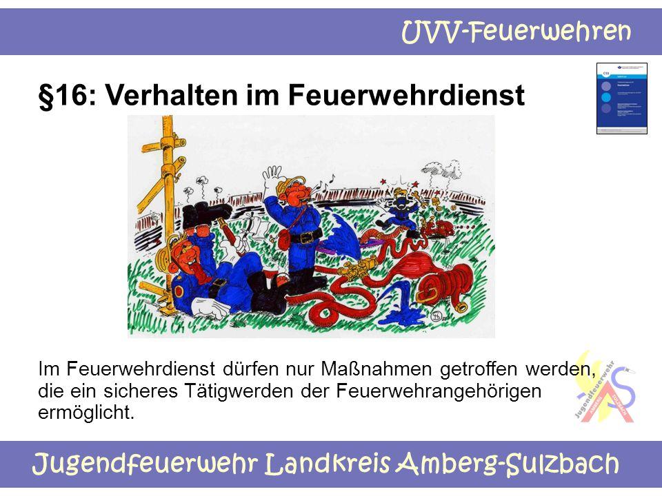Jugendfeuerwehr Landkreis Amberg-Sulzbach UVV-Feuerwehren §16: Verhalten im Feuerwehrdienst Im Feuerwehrdienst dürfen nur Maßnahmen getroffen werden,