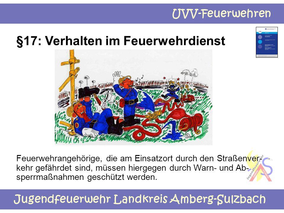 Jugendfeuerwehr Landkreis Amberg-Sulzbach UVV-Feuerwehren §17: Verhalten im Feuerwehrdienst Feuerwehrangehörige, die am Einsatzort durch den Straßenve
