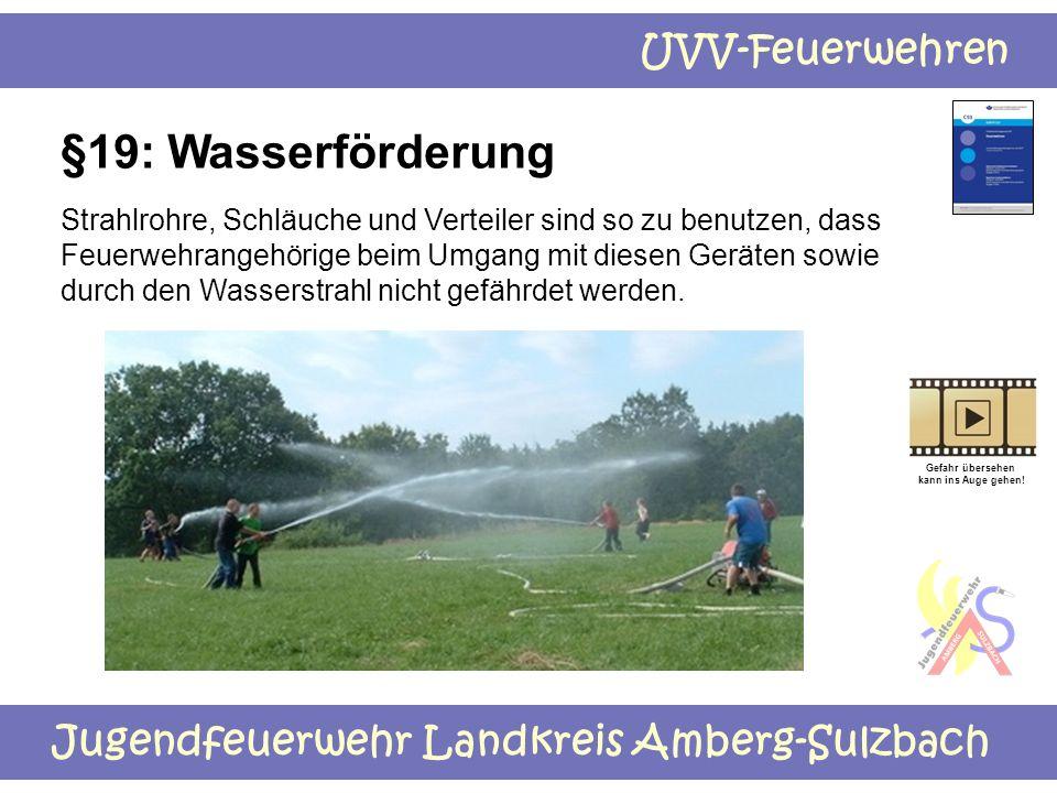 Jugendfeuerwehr Landkreis Amberg-Sulzbach UVV-Feuerwehren §19: Wasserförderung Strahlrohre, Schläuche und Verteiler sind so zu benutzen, dass Feuerweh