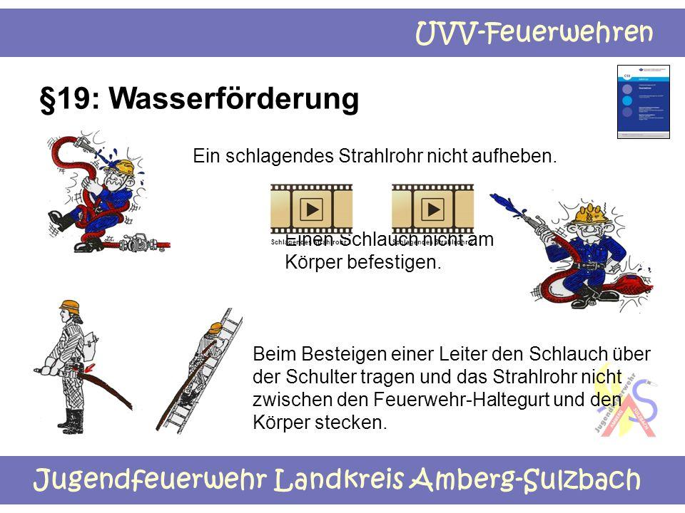 Jugendfeuerwehr Landkreis Amberg-Sulzbach UVV-Feuerwehren §19: Wasserförderung Ein schlagendes Strahlrohr nicht aufheben. Beim Besteigen einer Leiter