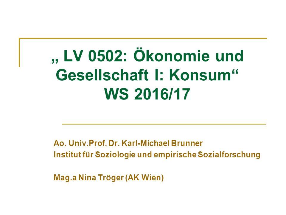 """"""" LV 0502: Ökonomie und Gesellschaft I: Konsum"""" WS 2016/17 Ao. Univ.Prof. Dr. Karl-Michael Brunner Institut für Soziologie und empirische Sozialforsch"""